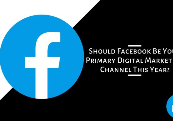 Why Facebook Be Your Primary Digital Marketing Channel This Year